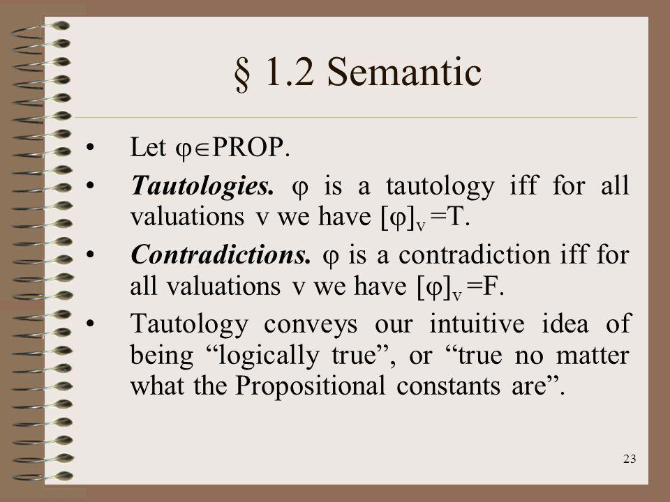§ 1.2 Semantic Let PROP. Tautologies.  is a tautology iff for all valuations v we have []v =T.